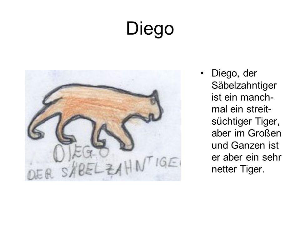 Diego Diego, der Säbelzahntiger ist ein manch- mal ein streit- süchtiger Tiger, aber im Großen und Ganzen ist er aber ein sehr netter Tiger.