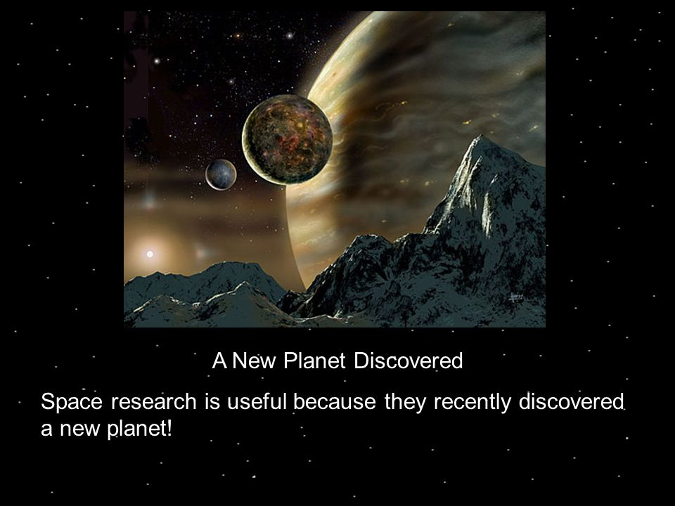 A New Planet Discovered Space research is useful because they recently discovered a new planet!
