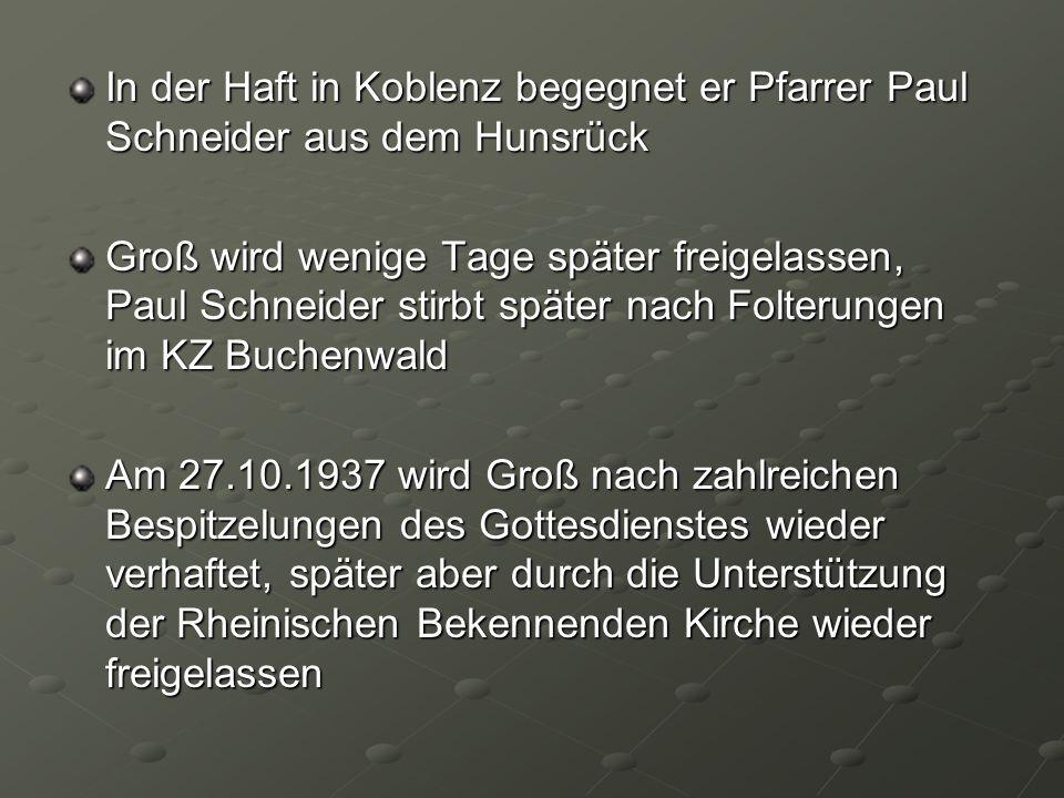 In der Haft in Koblenz begegnet er Pfarrer Paul Schneider aus dem Hunsrück Groß wird wenige Tage später freigelassen, Paul Schneider stirbt später nac