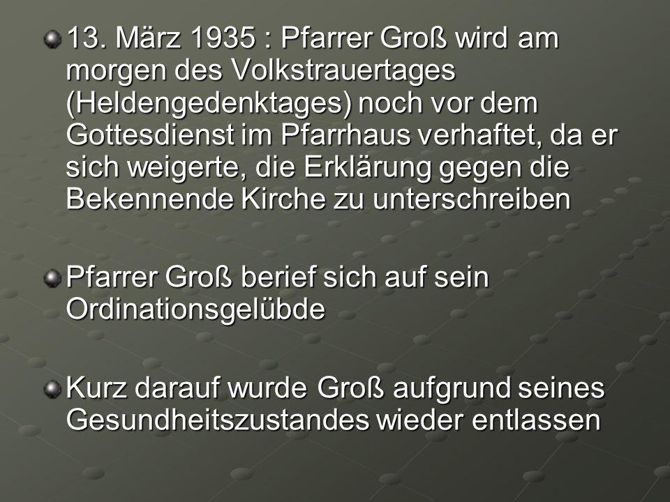 13. März 1935 : Pfarrer Groß wird am morgen des Volkstrauertages (Heldengedenktages) noch vor dem Gottesdienst im Pfarrhaus verhaftet, da er sich weig