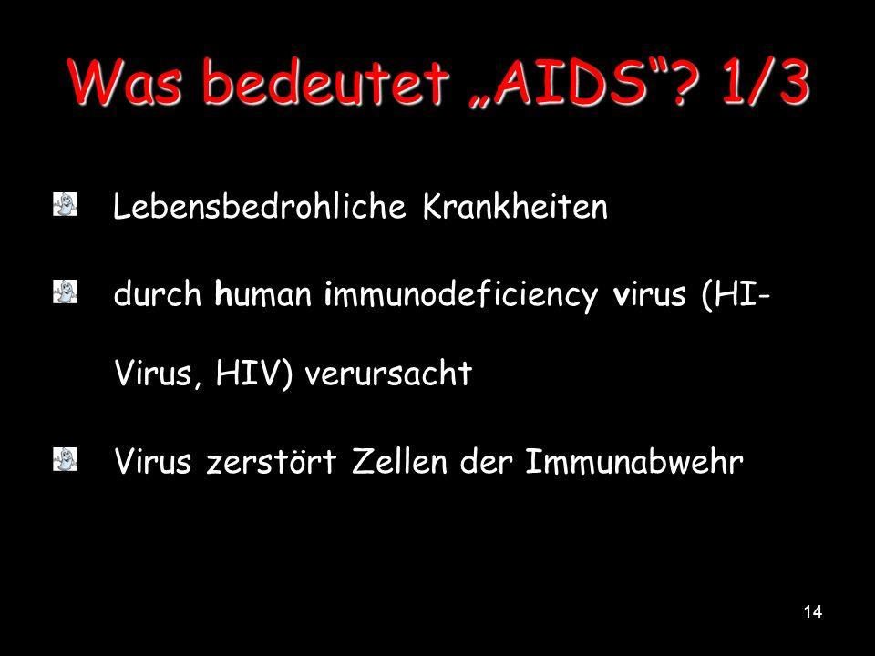14 Was bedeutet AIDS? 1/3 Lebensbedrohliche Krankheiten durch human immunodeficiency virus (HI- Virus, HIV) verursacht Virus zerstört Zellen der Immun