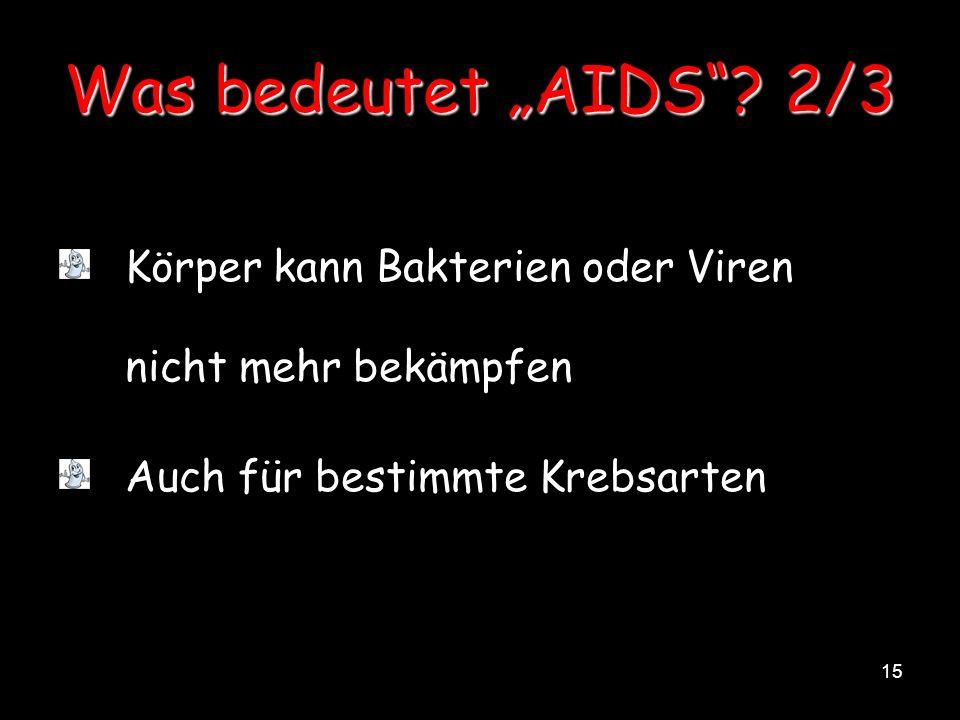 15 Was bedeutet AIDS? 2/3 Körper kann Bakterien oder Viren nicht mehr bekämpfen Auch für bestimmte Krebsarten