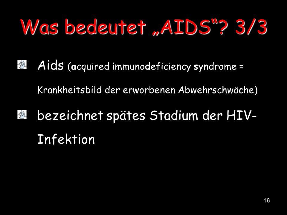 16 Was bedeutet AIDS? 3/3 Aids (acquired immunodeficiency syndrome = Krankheitsbild der erworbenen Abwehrschwäche) bezeichnet spätes Stadium der HIV-