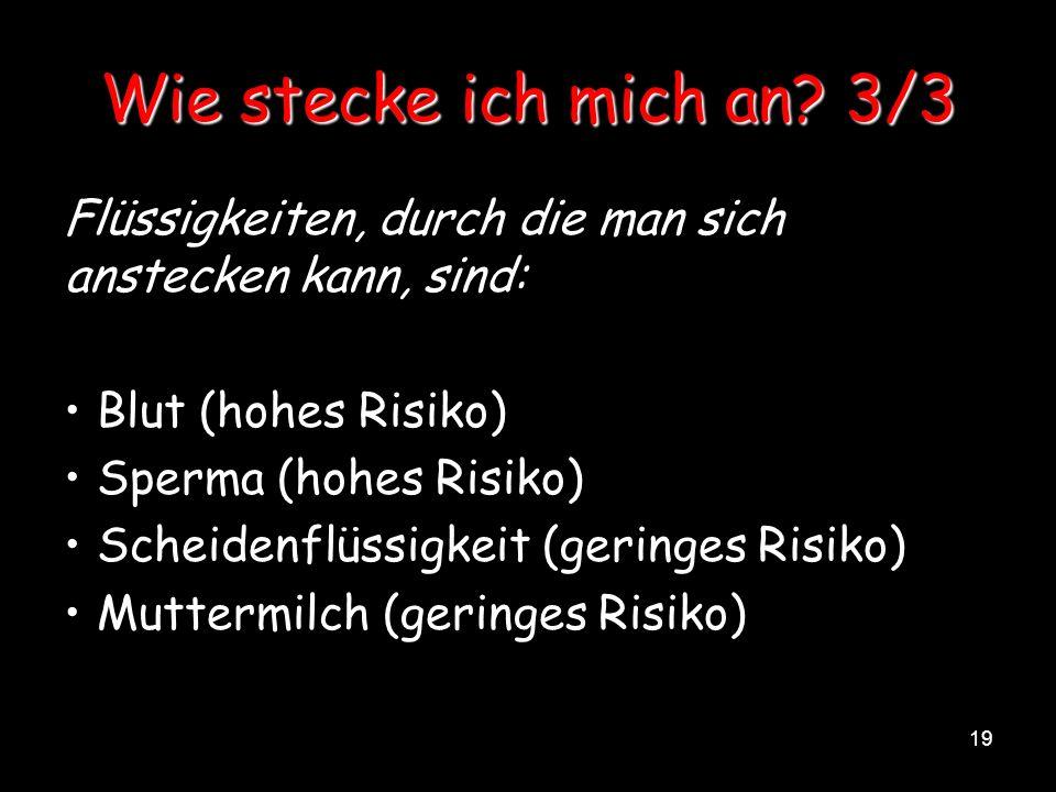 19 Wie stecke ich mich an? 3/3 Flüssigkeiten, durch die man sich anstecken kann, sind: Blut (hohes Risiko) Sperma (hohes Risiko) Scheidenflüssigkeit (