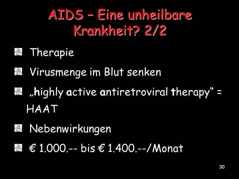 30 AIDS – Eine unheilbare Krankheit? 2/2 Therapie Virusmenge im Blut senken highly active antiretroviral therapy = HAAT Nebenwirkungen 1.000.-- bis 1.