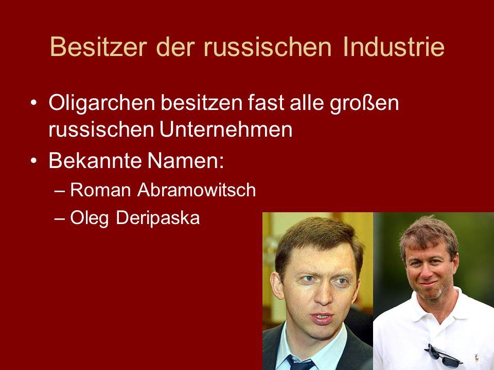 Besitzer der russischen Industrie Oligarchen besitzen fast alle großen russischen Unternehmen Bekannte Namen: –Roman Abramowitsch –Oleg Deripaska