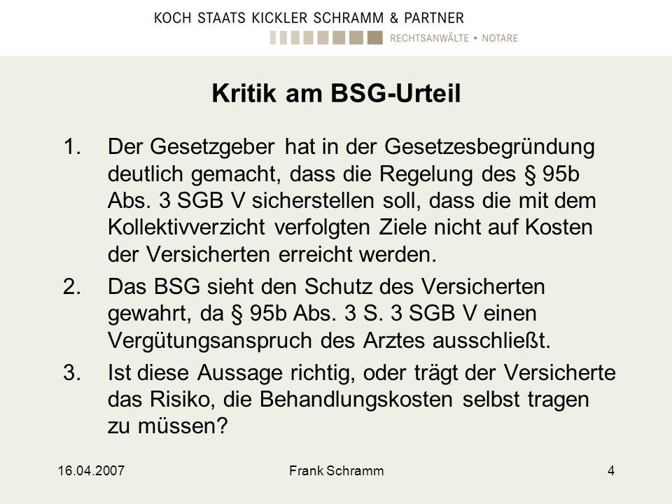 16.04.2007Frank Schramm4 Kritik am BSG-Urteil 1.Der Gesetzgeber hat in der Gesetzesbegründung deutlich gemacht, dass die Regelung des § 95b Abs. 3 SGB