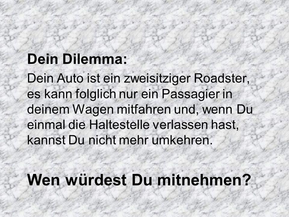 Dein Dilemma: Dein Auto ist ein zweisitziger Roadster, es kann folglich nur ein Passagier in deinem Wagen mitfahren und, wenn Du einmal die Haltestell