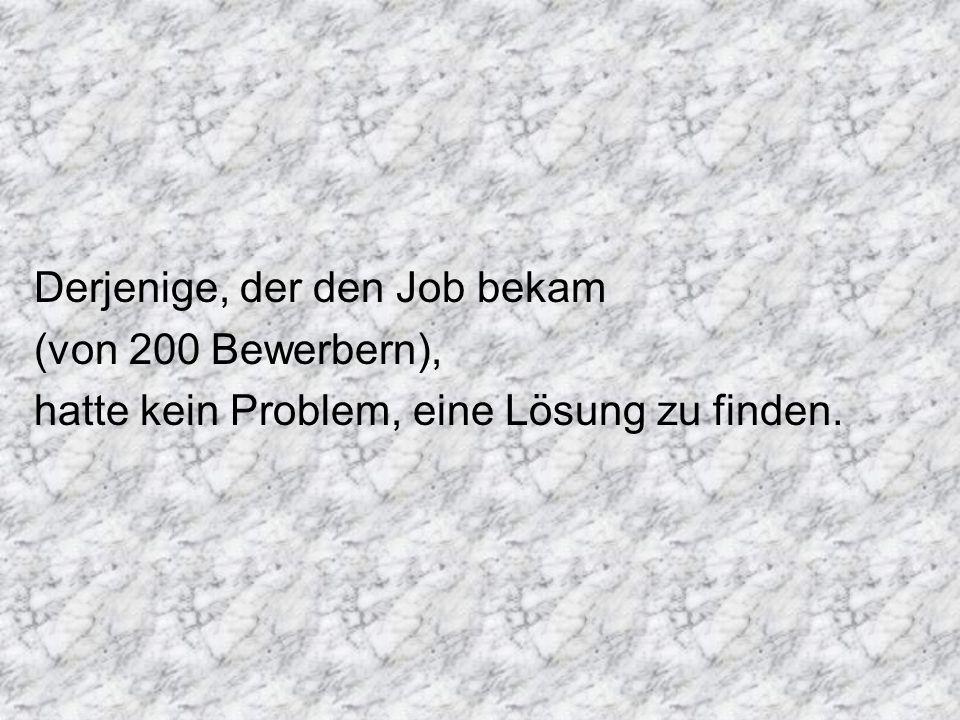 Derjenige, der den Job bekam (von 200 Bewerbern), hatte kein Problem, eine Lösung zu finden.