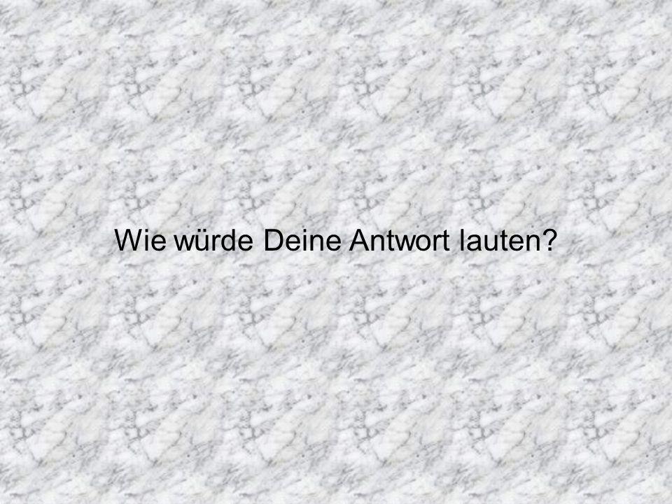 Wie würde Deine Antwort lauten?