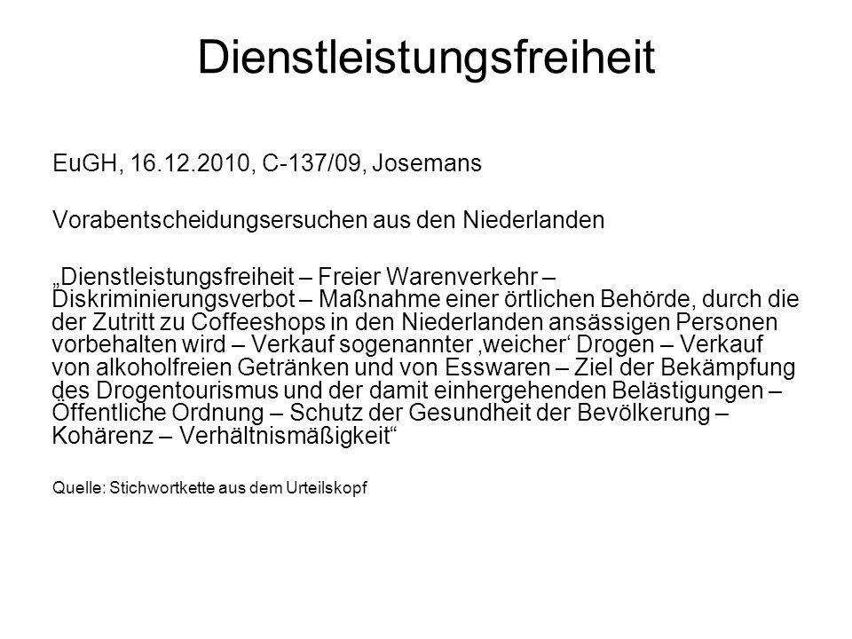 Dienstleistungsfreiheit: EuGH, 16.12.2010, C 137/09, Josemans (Coffeeshops) 1.Vorlagefrage (sinngemäß): Kann sich Inhaber eines Coffeeshops berufen auf: -29 EG [35 AEUV, Warenverkehrsfreiheit] -49 EG [56 AEUV, Dienstleistungsfreiheit] -12, 18 EG [18, 21 AEUV, Diskriminierungsverbot, Freizügigkeit der Unionsbürger].