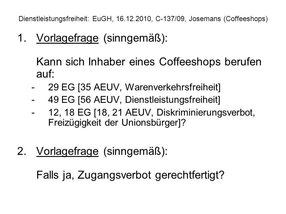 Dienstleistungsfreiheit: EuGH, 16.12.2010, C 137/09, Josemans (Coffeeshops) 1.Vorlagefrage (sinngemäß): Kann sich Inhaber eines Coffeeshops berufen au