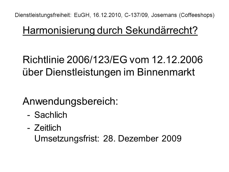 Dienstleistungsfreiheit: EuGH, 16.12.2010, C 137/09, Josemans (Coffeeshops) Harmonisierung durch Sekundärrecht? Richtlinie 2006/123/EG vom 12.12.2006