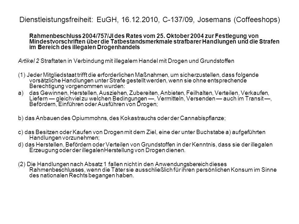 Dienstleistungsfreiheit: EuGH, 16.12.2010, C 137/09, Josemans (Coffeeshops) Verkauf von Betäubungsmitteln im Coffeeshop Inverkehrbringen von Betäubungsmitteln, einschließlich derjenigen auf Hanfbasis, in allen MS verboten Verzicht auf Strafverfolgung und Tolerierung des Verkaufs von Cannabis ändert nichts an Verbot => Coffeeshopinhaber kann sich nicht auf Grundfreiheiten und das Diskriminierungsverbot berufen