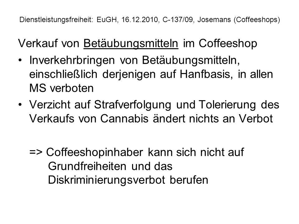 Dienstleistungsfreiheit: EuGH, 16.12.2010, C 137/09, Josemans (Coffeeshops) Verkauf von alkoholfreien Getränken und Esswaren im Coffeeshop Anwendungsbereich Dienstleistungsfreiheit, Warenverkehrsfreiheit, allgemeines Diskriminierungsverbot oder Freizügigkeit der Unionsbürger.