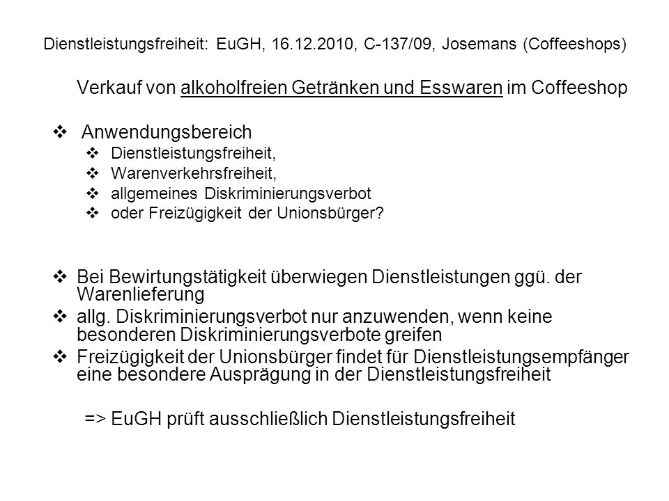Dienstleistungsfreiheit: EuGH, 16.12.2010, C 137/09, Josemans (Coffeeshops) Verkauf von alkoholfreien Getränken und Esswaren im Coffeeshop Anwendungsb