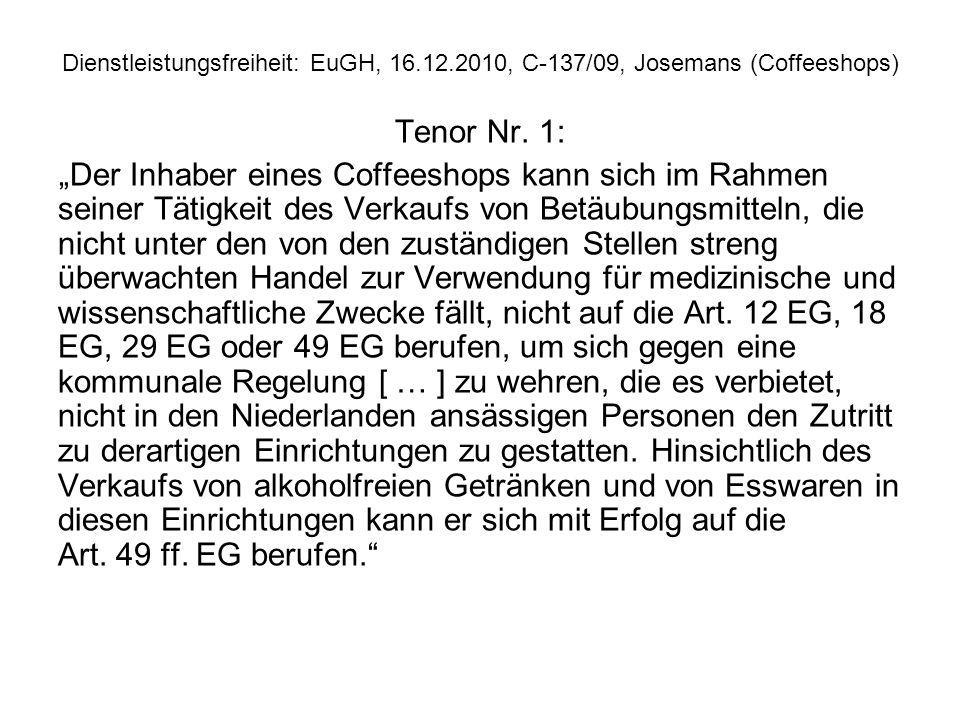 Dienstleistungsfreiheit: EuGH, 16.12.2010, C 137/09, Josemans (Coffeeshops) Tenor Nr. 1: Der Inhaber eines Coffeeshops kann sich im Rahmen seiner Täti