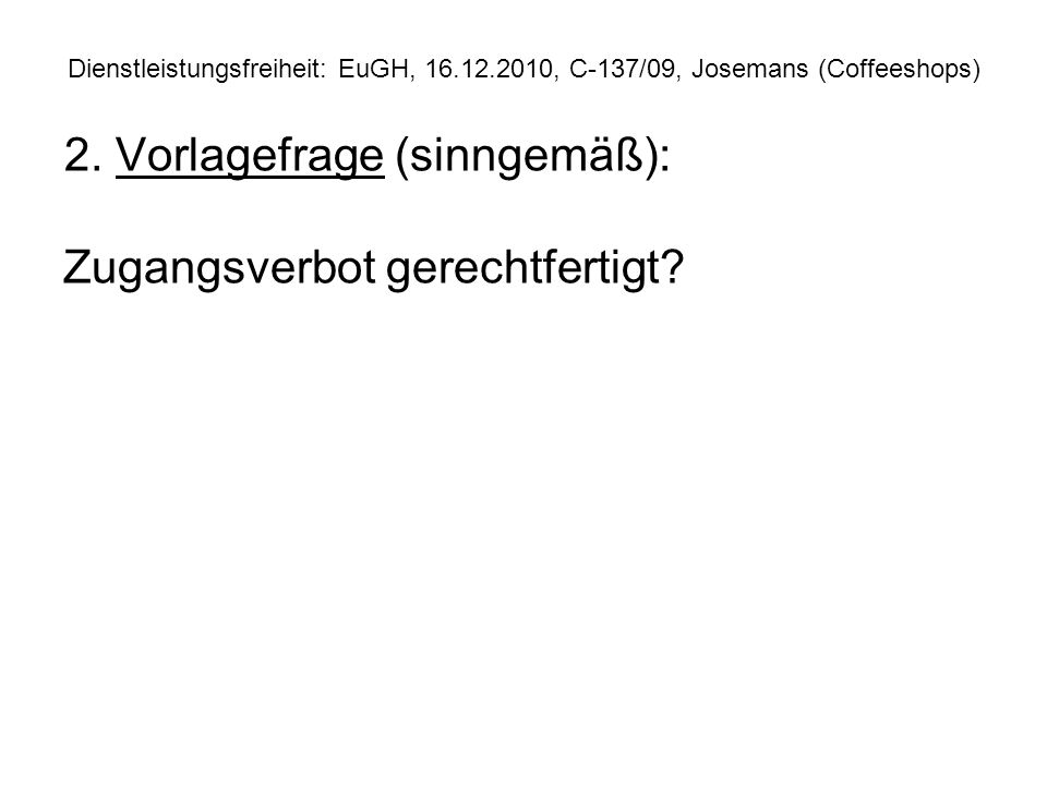 Dienstleistungsfreiheit: EuGH, 16.12.2010, C 137/09, Josemans (Coffeeshops) Prüfungsablauf Dienstleistungsfreiheit (vereinfacht) Keine Harmonisierung durch Sekundärrecht.