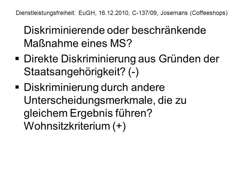 Dienstleistungsfreiheit: EuGH, 16.12.2010, C 137/09, Josemans (Coffeeshops) Rechtfertigung Nichtdiskriminierende, aber beschränkende Maßnahme Gerechtfertigt durch zwingendes Allgemeininteresse.