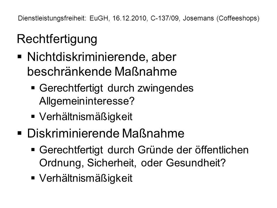 Dienstleistungsfreiheit: EuGH, 16.12.2010, C 137/09, Josemans (Coffeeshops) Rechtfertigung Nichtdiskriminierende, aber beschränkende Maßnahme Gerechtf