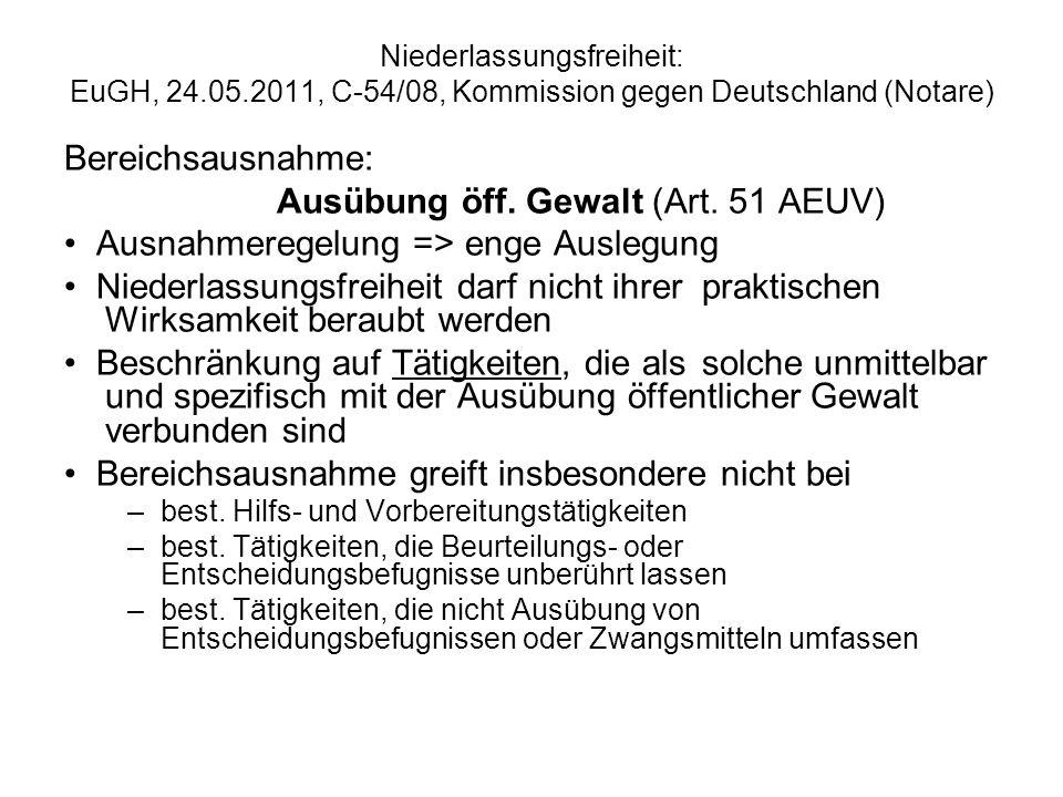 Niederlassungsfreiheit: EuGH, 24.05.2011, Kommission gegen Deutschland, C-54/08 (Notare) Bereichsausnahme: Ausübung öffentlicher Gewalt Sind Tätigkeiten eines Notars in D unmittelbar und spezifisch mit der Ausübung öffentlicher Gewalt verbunden.