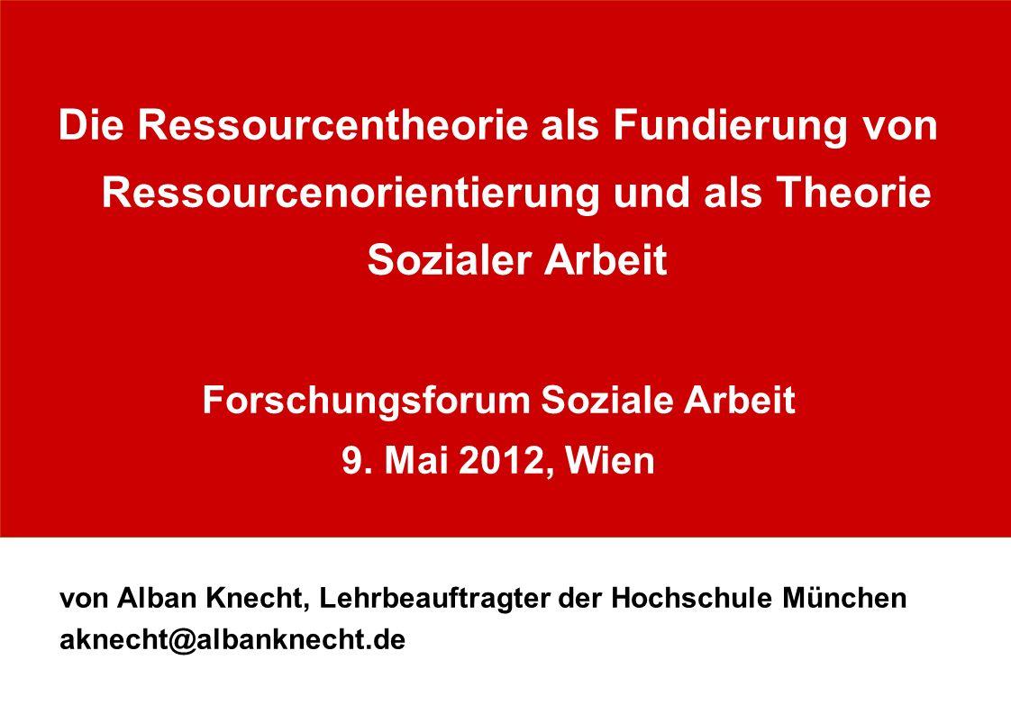 Die Ressourcentheorie als Fundierung von Ressourcenorientierung und als Theorie Sozialer Arbeit Forschungsforum Soziale Arbeit 9. Mai 2012, Wien von A