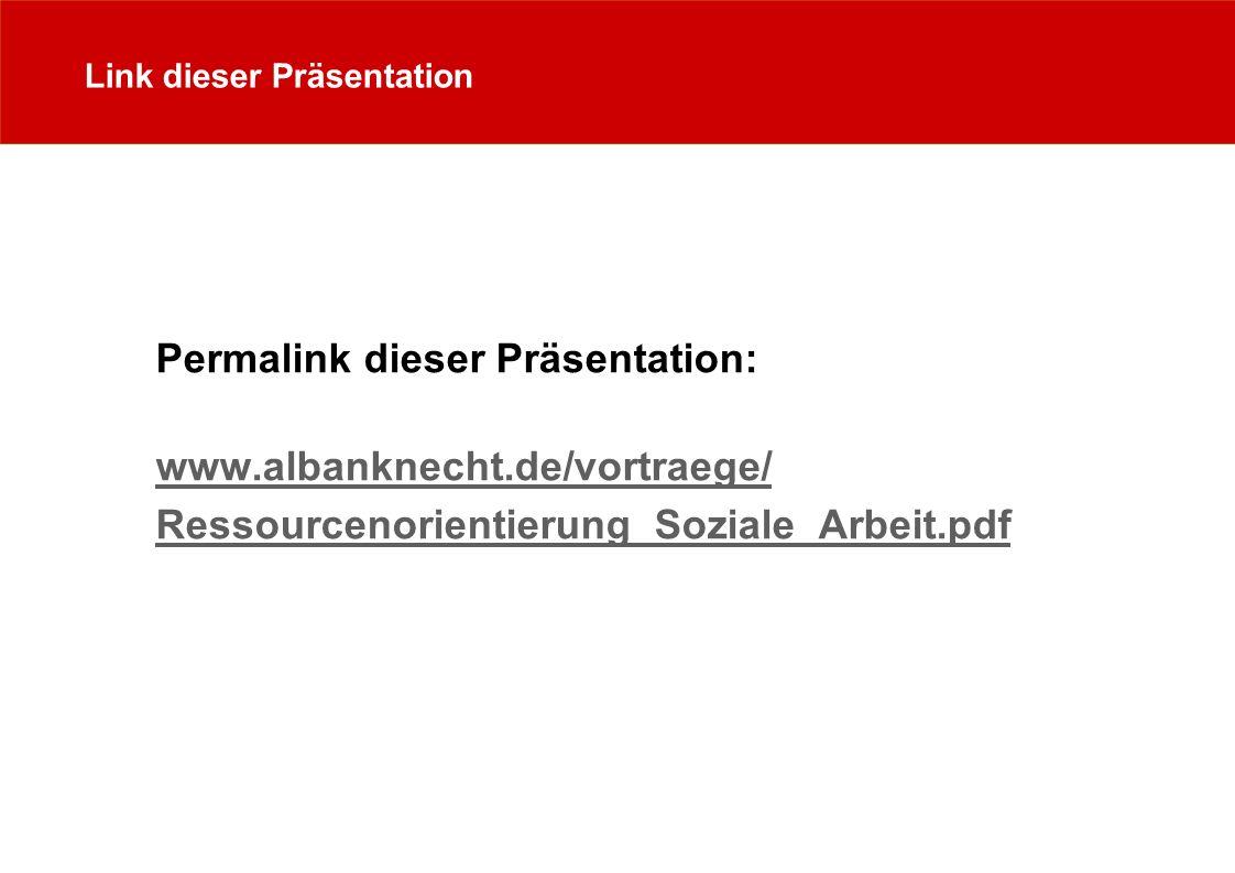 Link dieser Präsentation Permalink dieser Präsentation: www.albanknecht.de/vortraege/ Ressourcenorientierung_Soziale_Arbeit.pdf