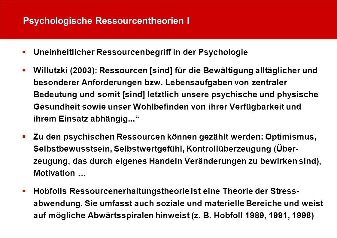 Psychologische Ressourcentheorien I Uneinheitlicher Ressourcenbegriff in der Psychologie Willutzki (2003): Ressourcen [sind] für die Bewältigung alltä