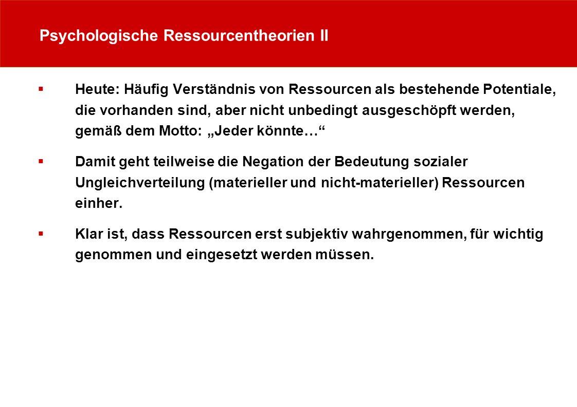 Psychologische Ressourcentheorien II Heute: Häufig Verständnis von Ressourcen als bestehende Potentiale, die vorhanden sind, aber nicht unbedingt ausg