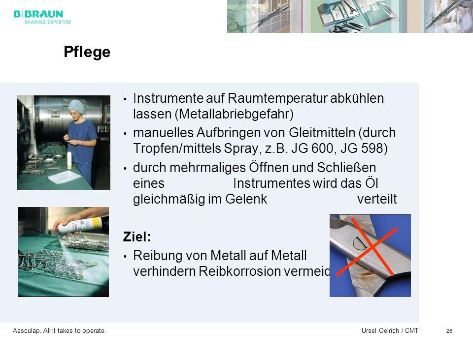 Aesculap. All it takes to operate. Ursel Oelrich / CMT 26 Pflege Instrumente auf Raumtemperatur abkühlen lassen (Metallabriebgefahr) manuelles Aufbrin