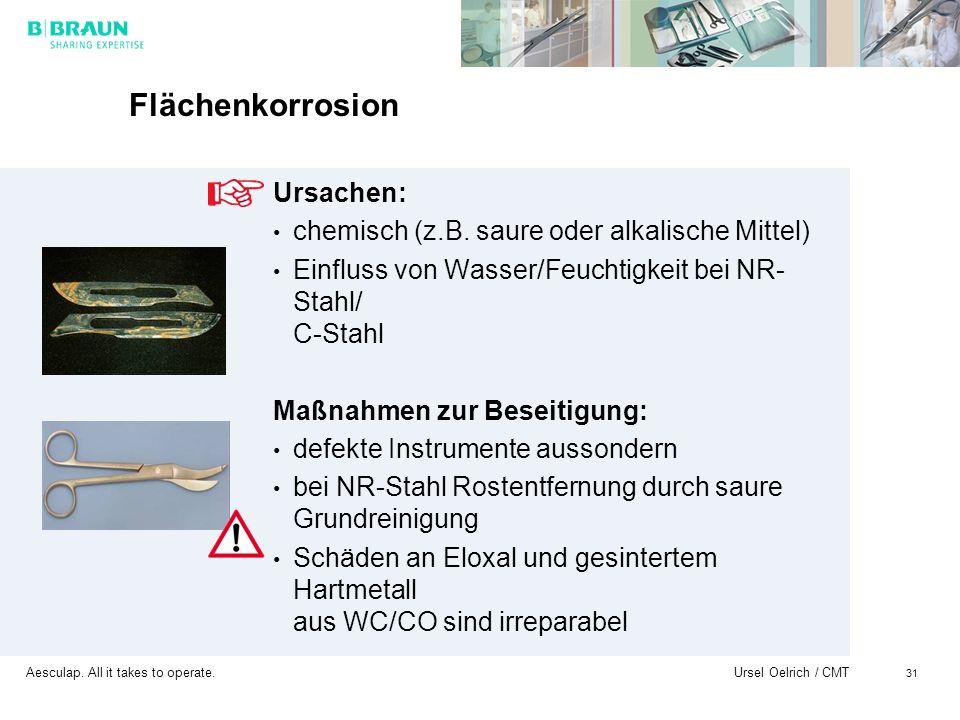 Aesculap. All it takes to operate. Ursel Oelrich / CMT 31 Flächenkorrosion Ursachen: chemisch (z.B. saure oder alkalische Mittel) Einfluss von Wasser/