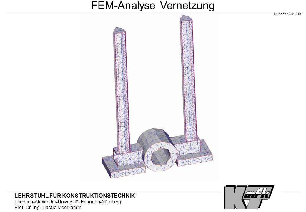 LEHRSTUHL FÜR KONSTRUKTIONSTECHNIK Friedrich-Alexander-Universität Erlangen-Nürnberg Prof. Dr.-Ing. Harald Meerkamm FEM-Analyse Vernetzung M. Koch 40.