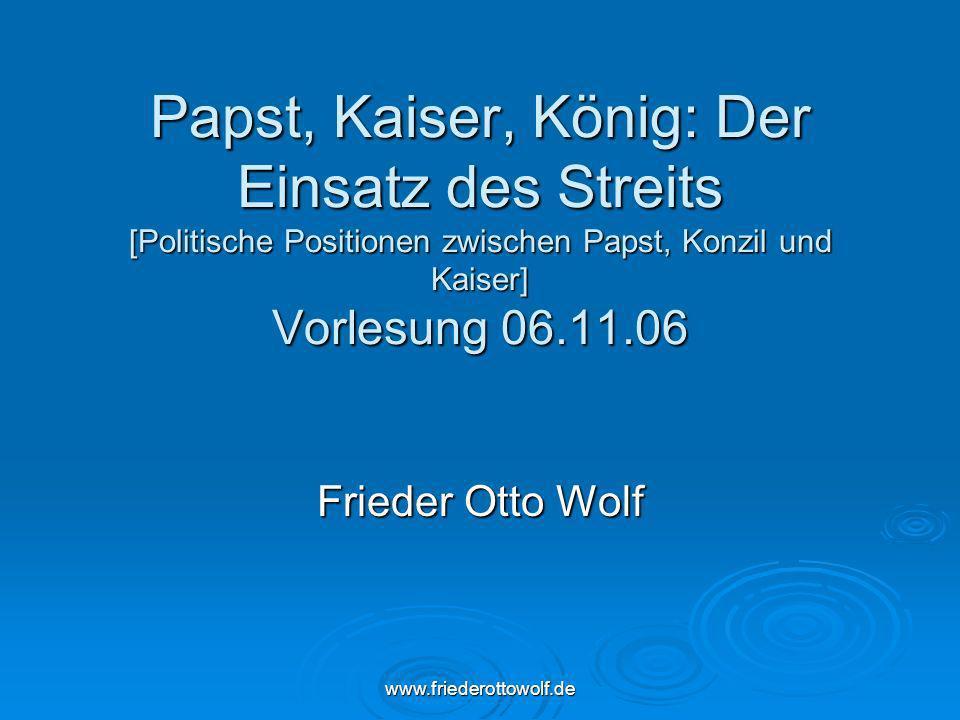 www.friederottowolf.de Papst, Kaiser, König: Der Einsatz des Streits [Politische Positionen zwischen Papst, Konzil und Kaiser] Vorlesung 06.11.06 Frie