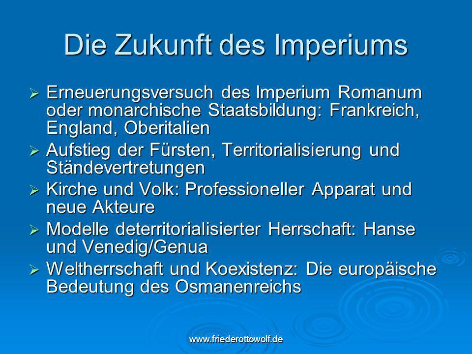 www.friederottowolf.de Die Zukunft des Imperiums Erneuerungsversuch des Imperium Romanum oder monarchische Staatsbildung: Frankreich, England, Oberita