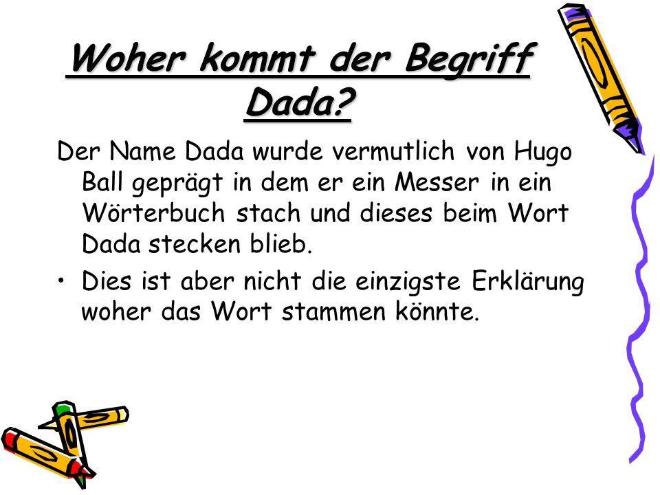 Woher kommt der Begriff Dada? Der Name Dada wurde vermutlich von Hugo Ball geprägt in dem er ein Messer in ein Wörterbuch stach und dieses beim Wort D
