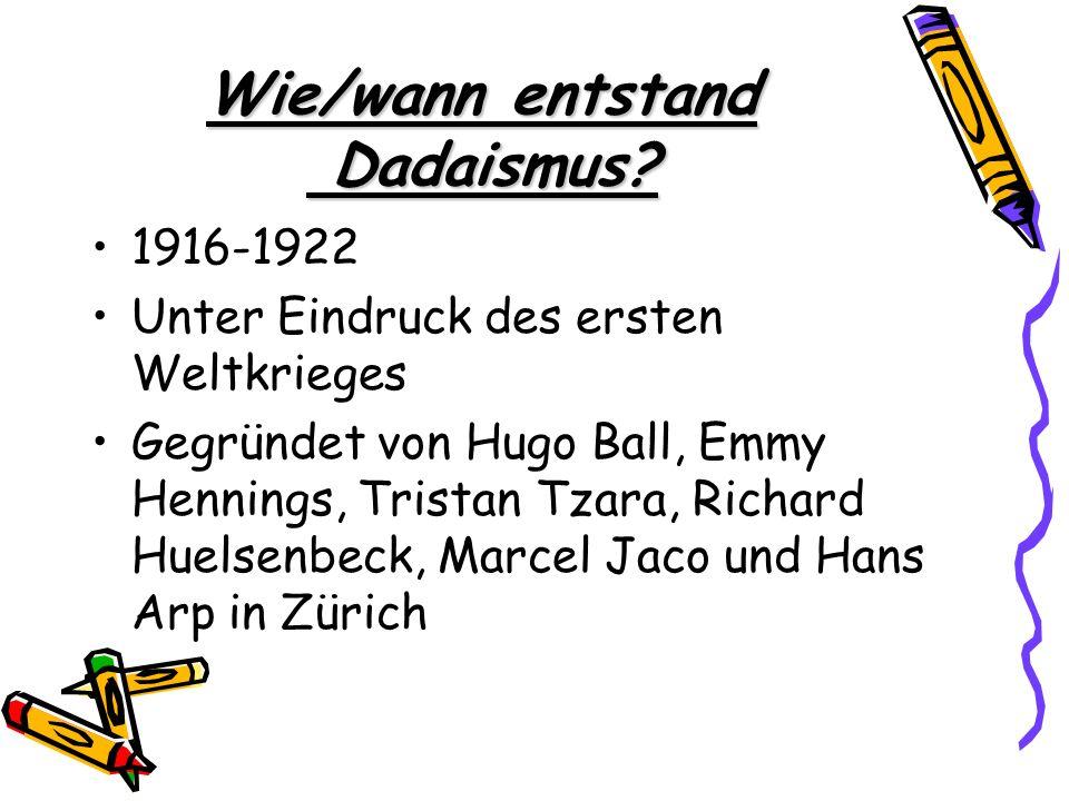 Wie/wann entstand Dadaismus? 1916-1922 Unter Eindruck des ersten Weltkrieges Gegründet von Hugo Ball, Emmy Hennings, Tristan Tzara, Richard Huelsenbec