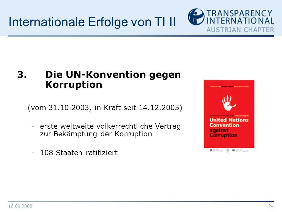 16.09.200824 Internationale Erfolge von TI II 3. Die UN-Konvention gegen Korruption (vom 31.10.2003, in Kraft seit 14.12.2005) -erste weltweite völker