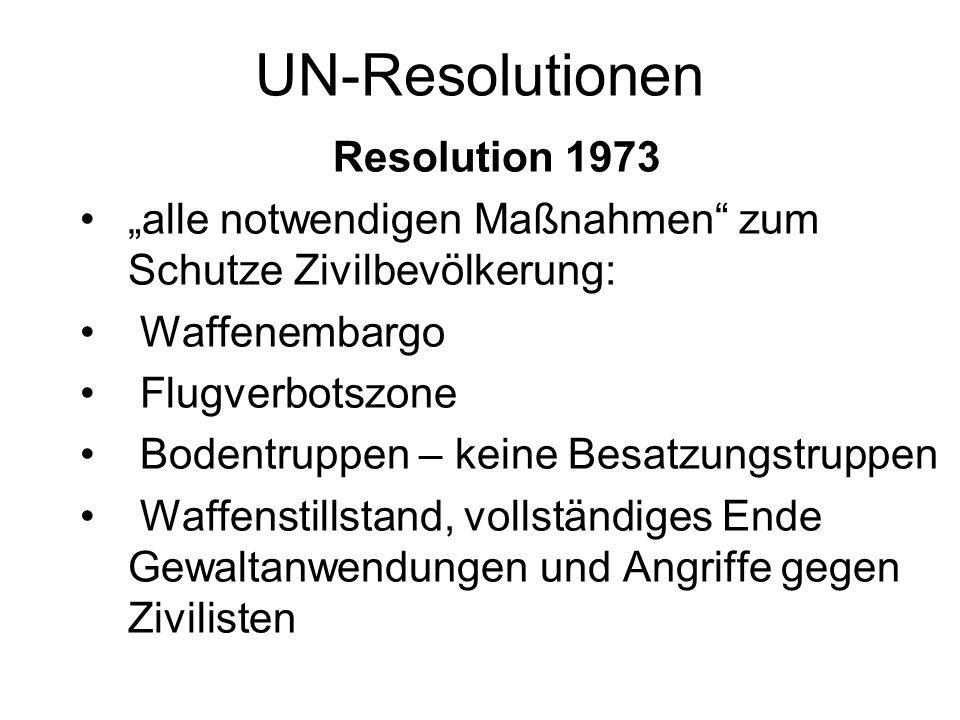 UN-Resolutionen Resolution 1973 alle notwendigen Maßnahmen zum Schutze Zivilbevölkerung: Waffenembargo Flugverbotszone Bodentruppen – keine Besatzungs