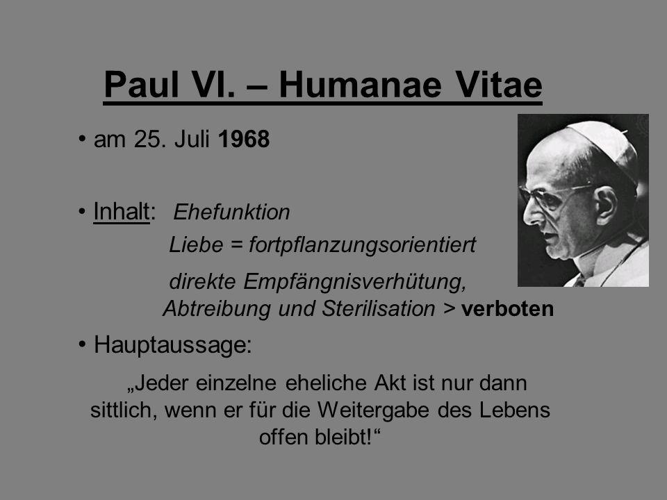 Paul VI. – Humanae Vitae am 25. Juli 1968 Inhalt: Ehefunktion Liebe = fortpflanzungsorientiert direkte Empfängnisverhütung, Abtreibung und Sterilisati