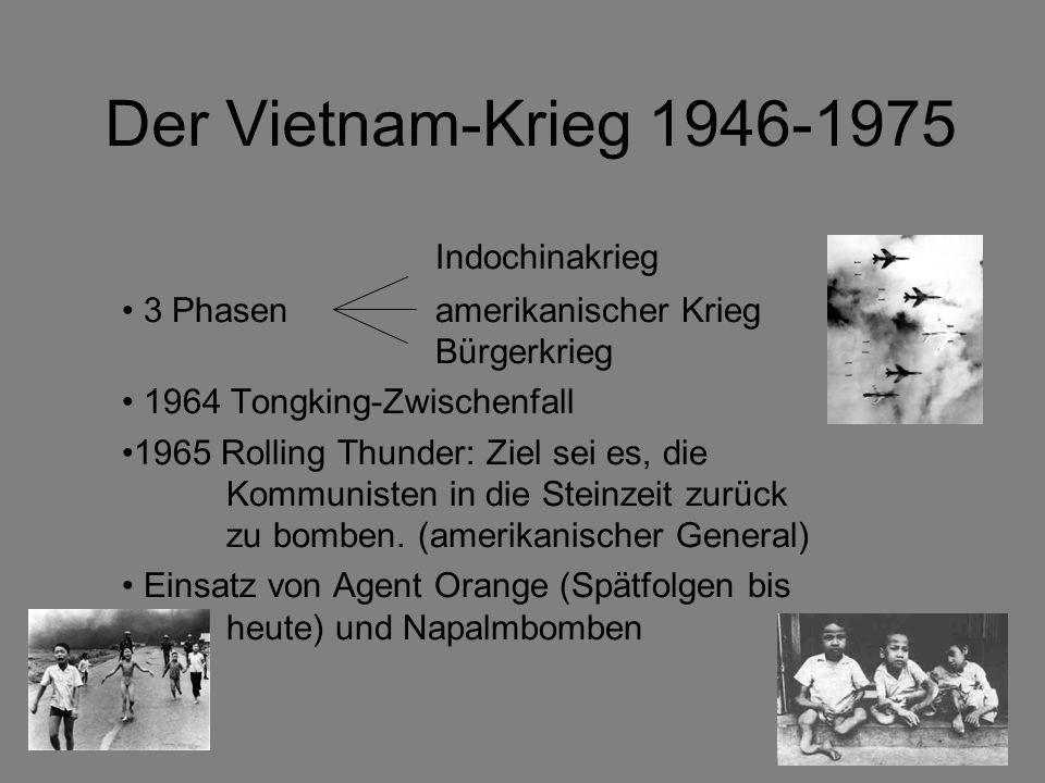 Der Vietnam-Krieg 1946-1975 Indochinakrieg 3 Phasen amerikanischer Krieg Bürgerkrieg 1964 Tongking-Zwischenfall 1965 Rolling Thunder: Ziel sei es, die Kommunisten in die Steinzeit zurück zu bomben.
