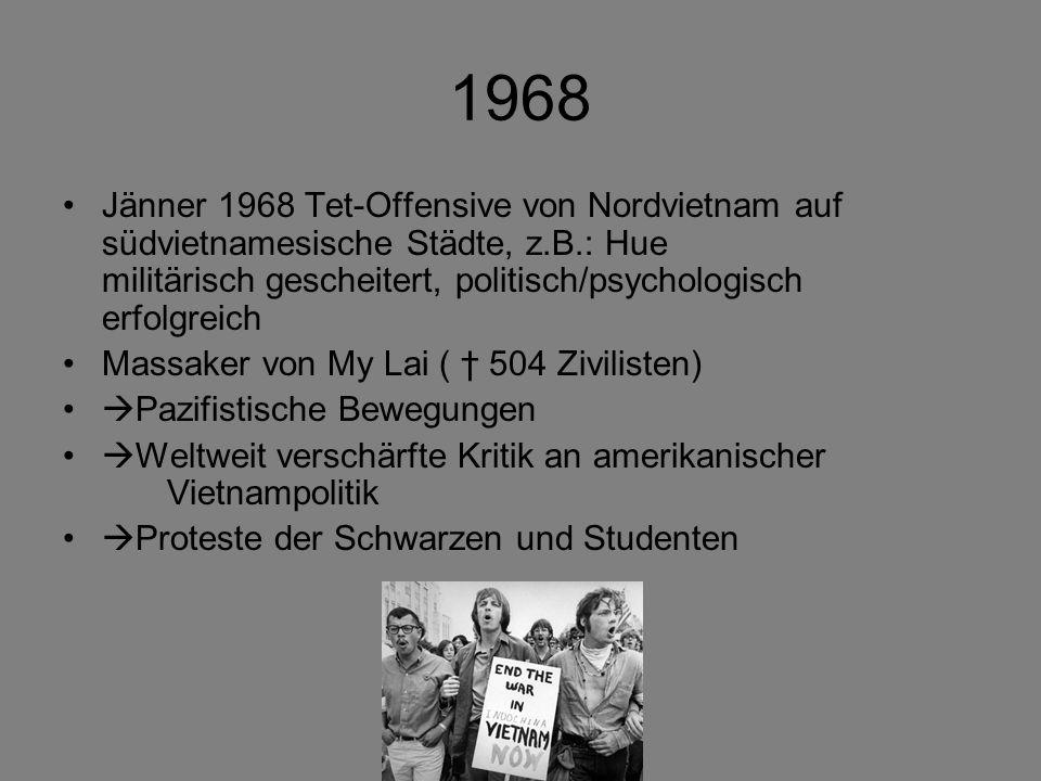 1968 Jänner 1968 Tet-Offensive von Nordvietnam auf südvietnamesische Städte, z.B.: Hue militärisch gescheitert, politisch/psychologisch erfolgreich Massaker von My Lai ( 504 Zivilisten) Pazifistische Bewegungen Weltweit verschärfte Kritik an amerikanischer Vietnampolitik Proteste der Schwarzen und Studenten