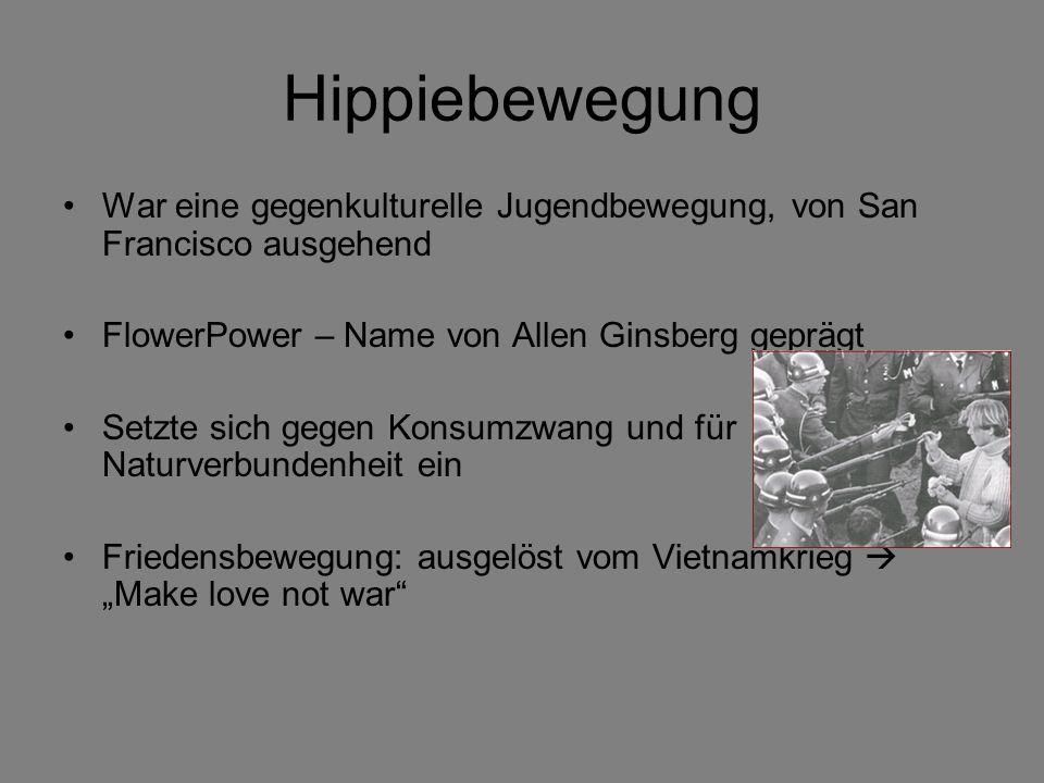 Hippiebewegung War eine gegenkulturelle Jugendbewegung, von San Francisco ausgehend FlowerPower – Name von Allen Ginsberg geprägt Setzte sich gegen Konsumzwang und für Naturverbundenheit ein Friedensbewegung: ausgelöst vom Vietnamkrieg Make love not war