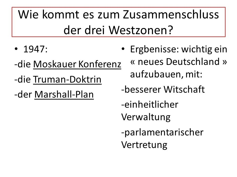 Wie kommt es zum Zusammenschluss der drei Westzonen? 1947: -die Moskauer Konferenz -die Truman-Doktrin -der Marshall-Plan Ergbenisse: wichtig ein « ne