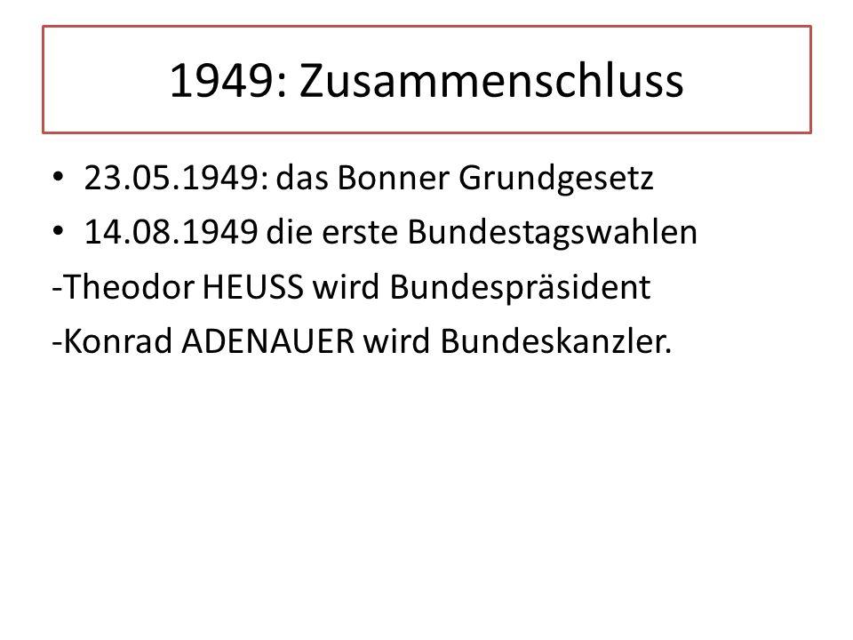 1949: Zusammenschluss 23.05.1949: das Bonner Grundgesetz 14.08.1949 die erste Bundestagswahlen -Theodor HEUSS wird Bundespräsident -Konrad ADENAUER wi