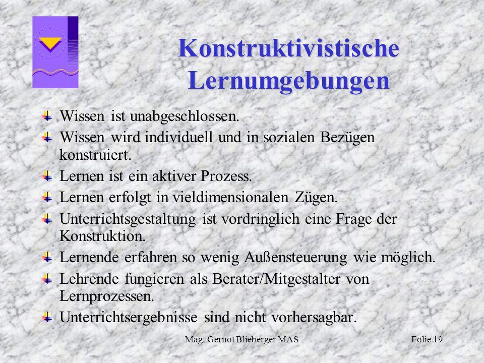 Mag. Gernot Blieberger MASFolie 19 Konstruktivistische Lernumgebungen Wissen ist unabgeschlossen. Wissen wird individuell und in sozialen Bezügen kons