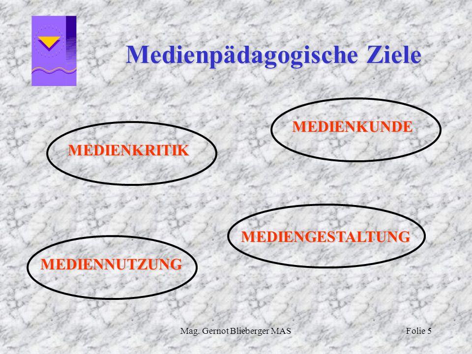 Mag. Gernot Blieberger MASFolie 5 Medienpädagogische Ziele MEDIENKRITIK MEDIENKUNDE MEDIENNUTZUNG MEDIENGESTALTUNG