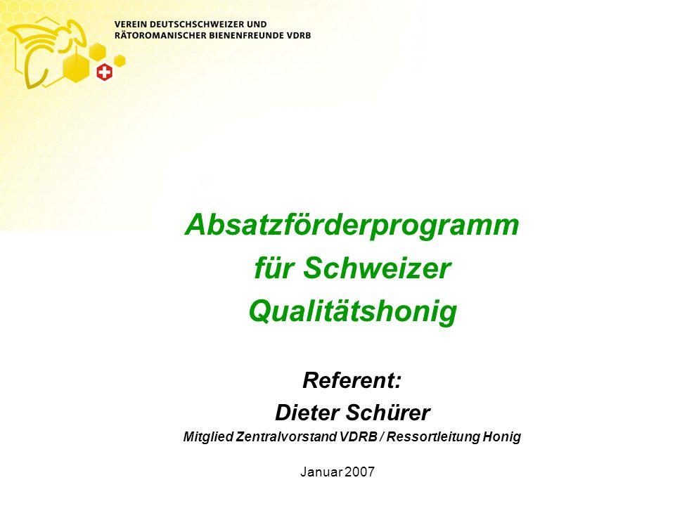 Januar 2007 Absatzförderprogramm für Schweizer Qualitätshonig Referent: Dieter Schürer Mitglied Zentralvorstand VDRB / Ressortleitung Honig