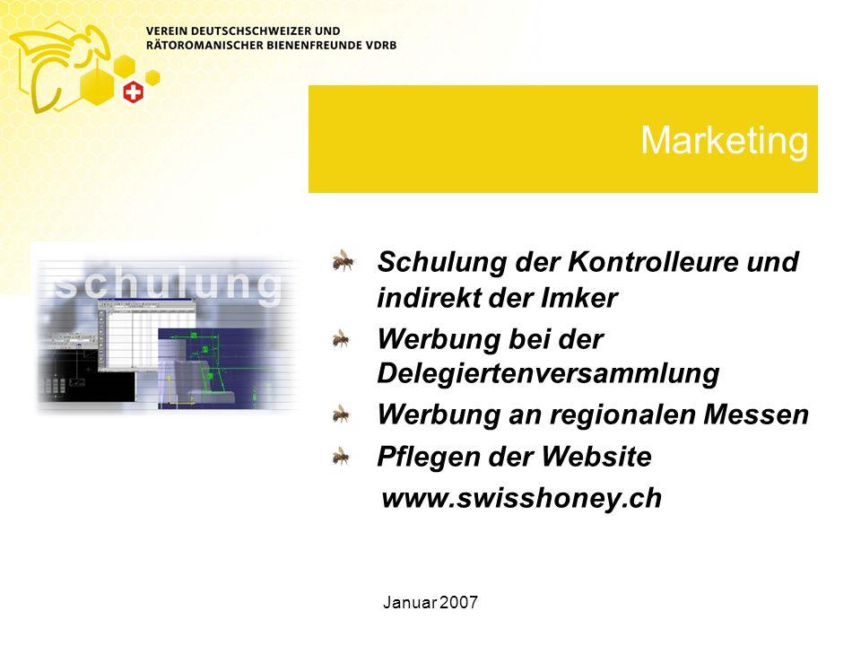 Januar 2007 Marketing Schulung der Kontrolleure und indirekt der Imker Werbung bei der Delegiertenversammlung Werbung an regionalen Messen Pflegen der Website www.swisshoney.ch