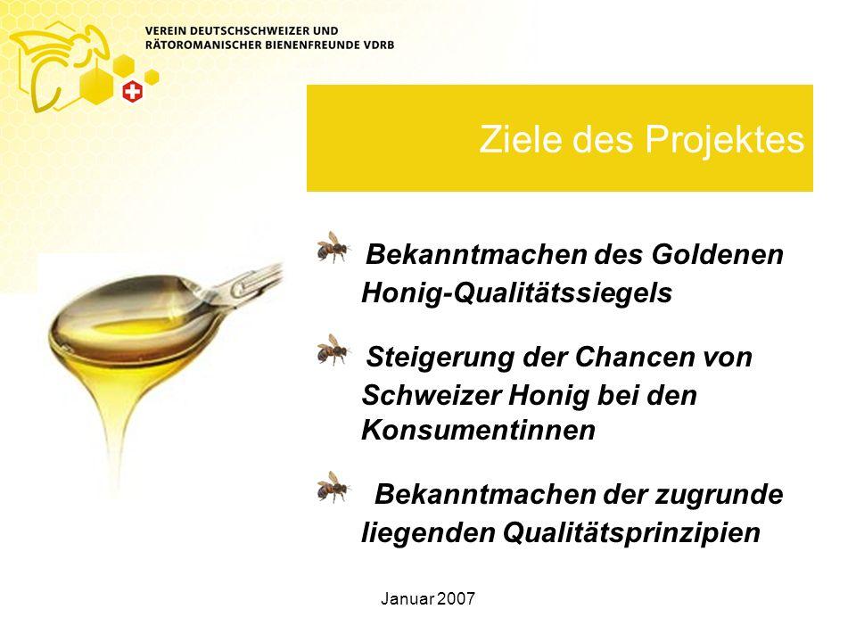 Januar 2007 Ziele des Projektes Bekanntmachen des Goldenen Honig-Qualitätssiegels Steigerung der Chancen von Schweizer Honig bei den Konsumentinnen Bekanntmachen der zugrunde liegenden Qualitätsprinzipien