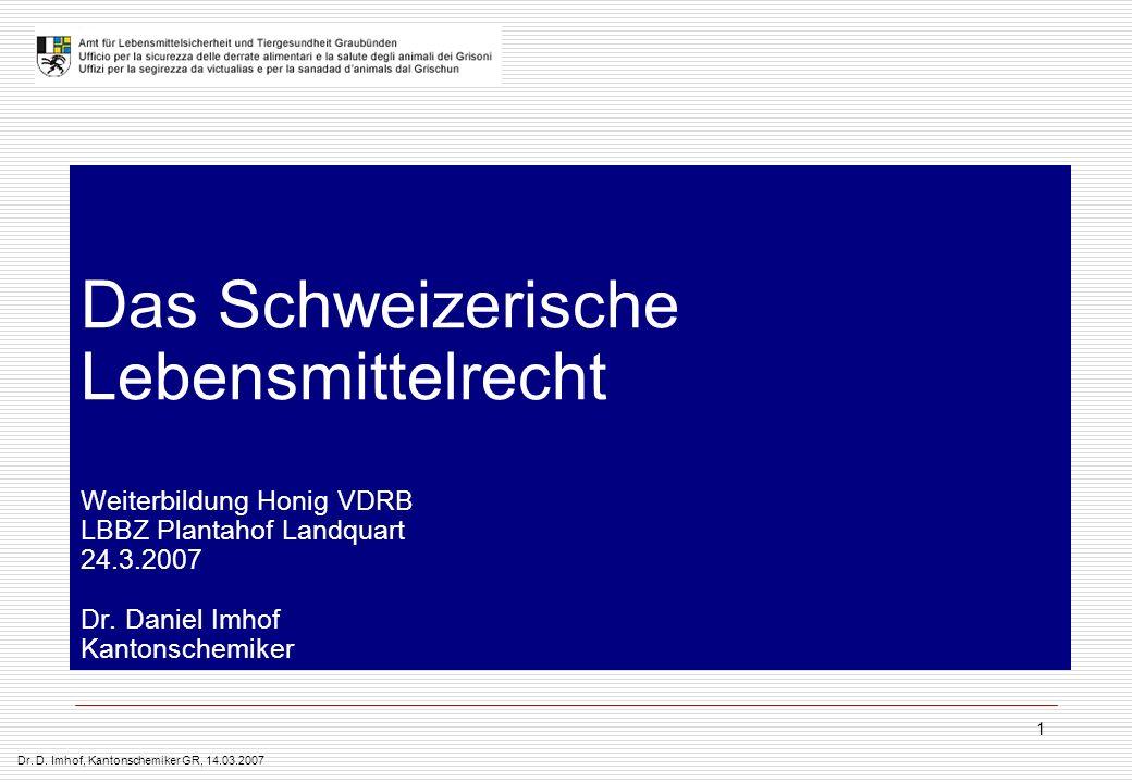 Dr. D. Imhof, Kantonschemiker GR, 14.03.2007 1 Das Schweizerische Lebensmittelrecht Weiterbildung Honig VDRB LBBZ Plantahof Landquart 24.3.2007 Dr. Da